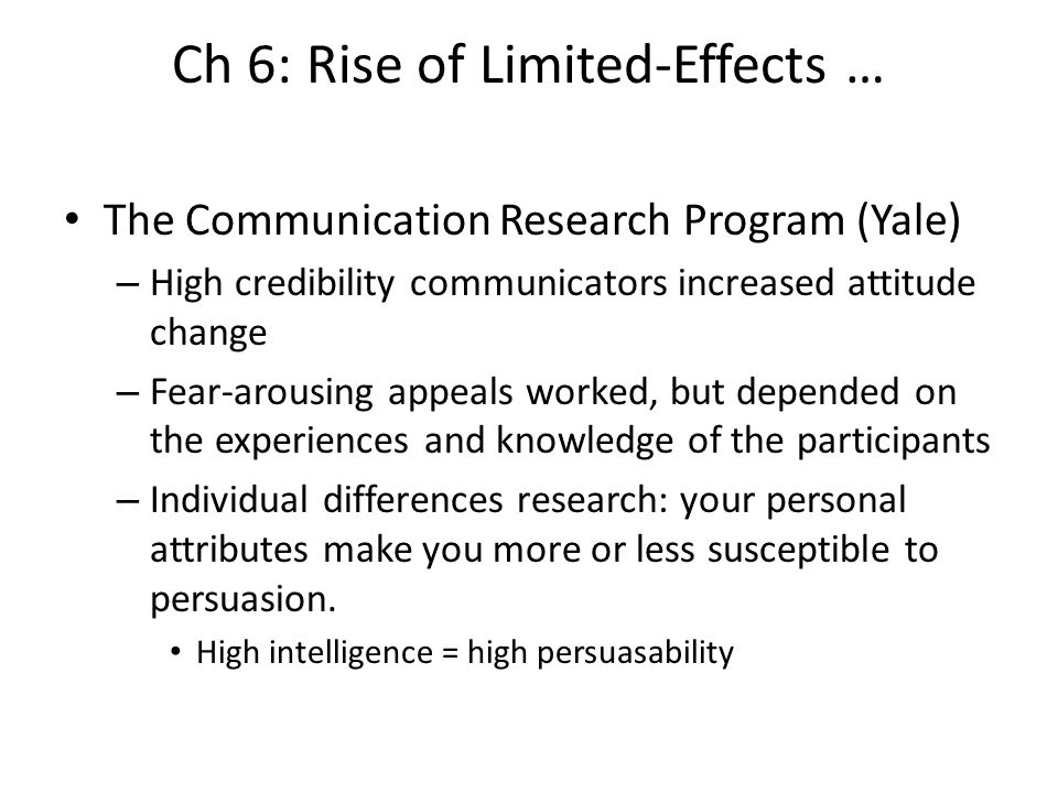 Ch 6: Rise of Limited-Effects … The Communication Research Program (Yale) – High credibility communicators increased attitude change – Fear-arousing a