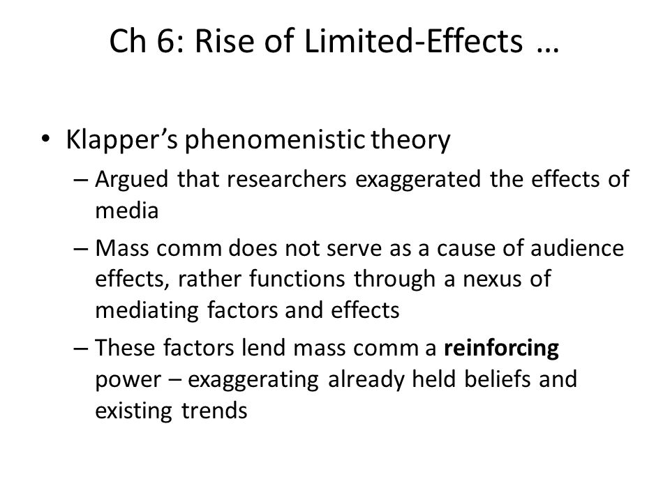 Ch 6: Rise of Limited-Effects … Klappers phenomenistic theory – Argued that researchers exaggerated the effects of media – Mass comm does not serve as