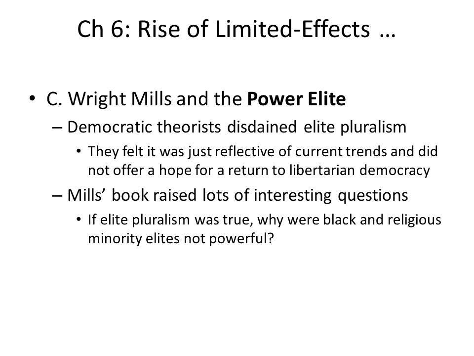 Ch 6: Rise of Limited-Effects … C. Wright Mills and the Power Elite – Democratic theorists disdained elite pluralism They felt it was just reflective