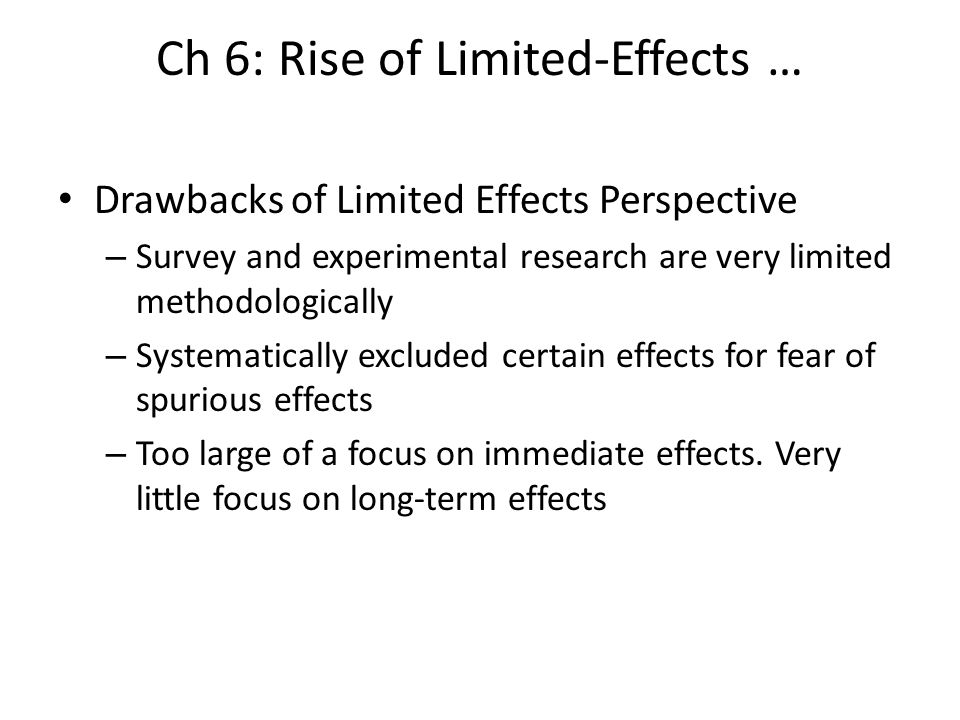 Ch 6: Rise of Limited-Effects … Drawbacks of Limited Effects Perspective – Survey and experimental research are very limited methodologically – System