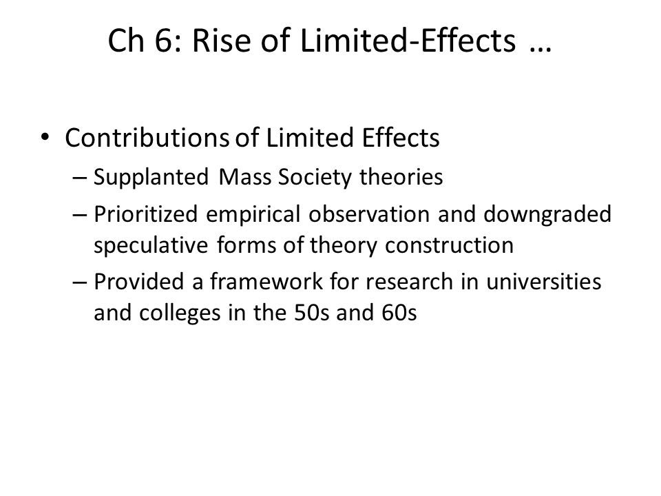 Ch 6: Rise of Limited-Effects … Contributions of Limited Effects – Supplanted Mass Society theories – Prioritized empirical observation and downgraded