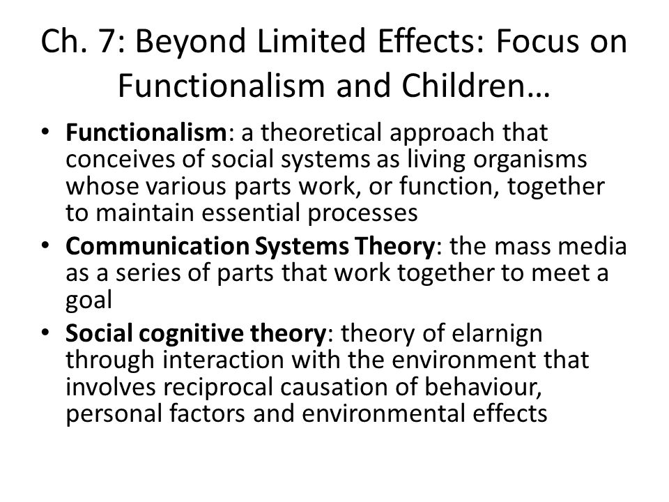 Ch. 7: Beyond Limited Effects: Focus on Functionalism and Children… Functionalism: a theoretical approach that conceives of social systems as living o