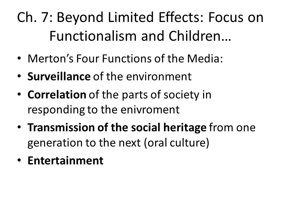 Ch. 7: Beyond Limited Effects: Focus on Functionalism and Children… Mertons Four Functions of the Media: Surveillance of the environment Correlation o