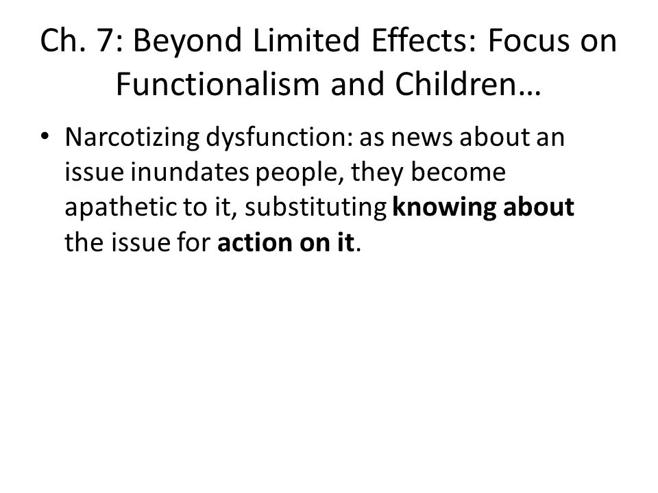 Ch. 7: Beyond Limited Effects: Focus on Functionalism and Children… Narcotizing dysfunction: as news about an issue inundates people, they become apat
