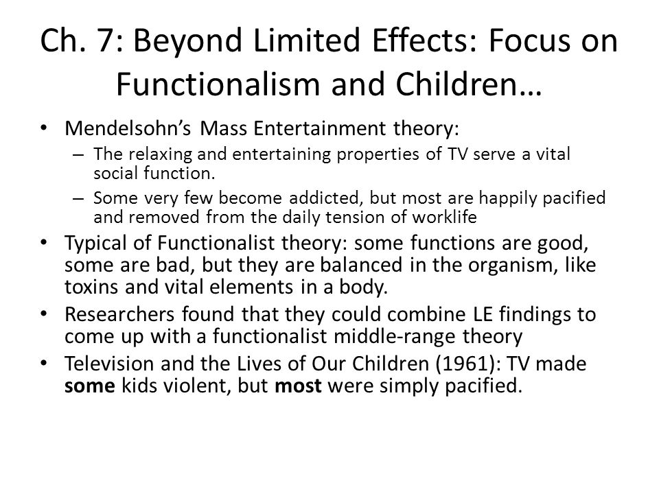 Ch. 7: Beyond Limited Effects: Focus on Functionalism and Children… Mendelsohns Mass Entertainment theory: – The relaxing and entertaining properties