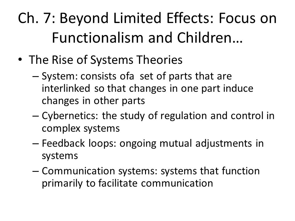 Ch. 7: Beyond Limited Effects: Focus on Functionalism and Children… The Rise of Systems Theories – System: consists ofa set of parts that are interlin