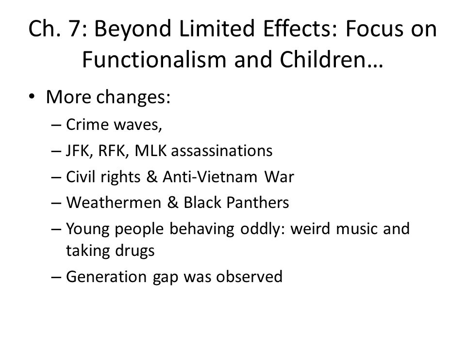 Ch. 7: Beyond Limited Effects: Focus on Functionalism and Children… More changes: – Crime waves, – JFK, RFK, MLK assassinations – Civil rights & Anti-