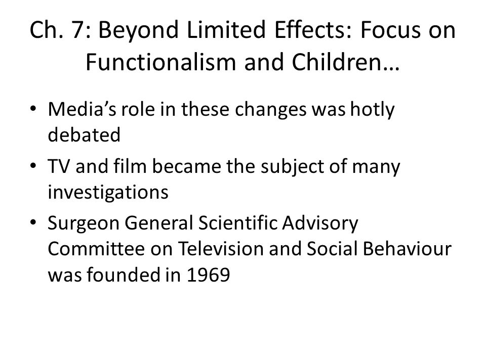 Ch. 7: Beyond Limited Effects: Focus on Functionalism and Children… Medias role in these changes was hotly debated TV and film became the subject of m