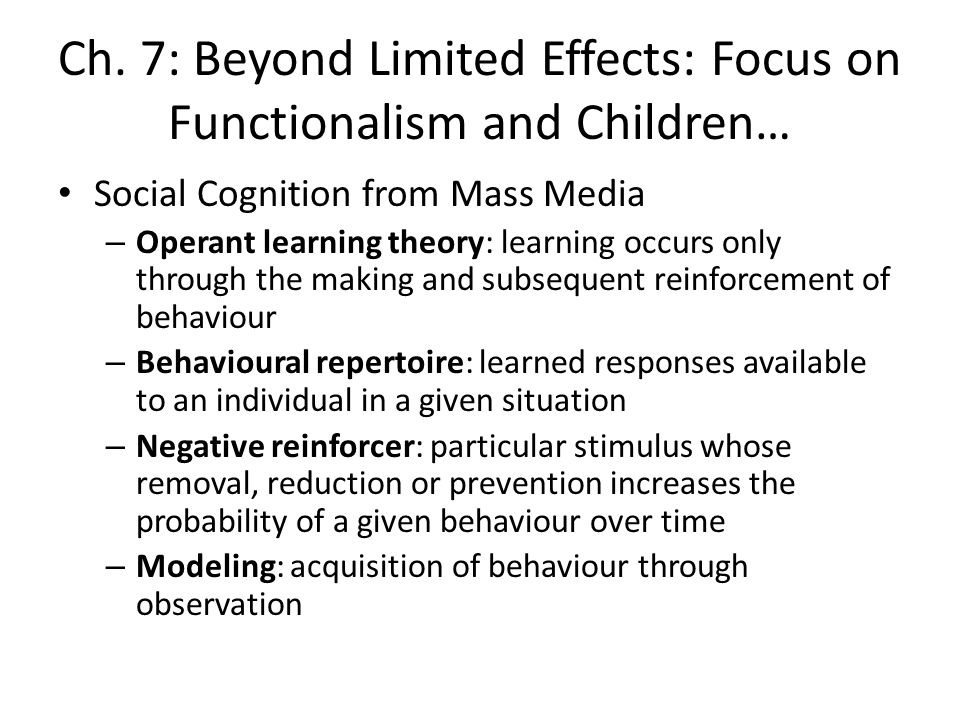 Ch. 7: Beyond Limited Effects: Focus on Functionalism and Children… Social Cognition from Mass Media – Operant learning theory: learning occurs only t