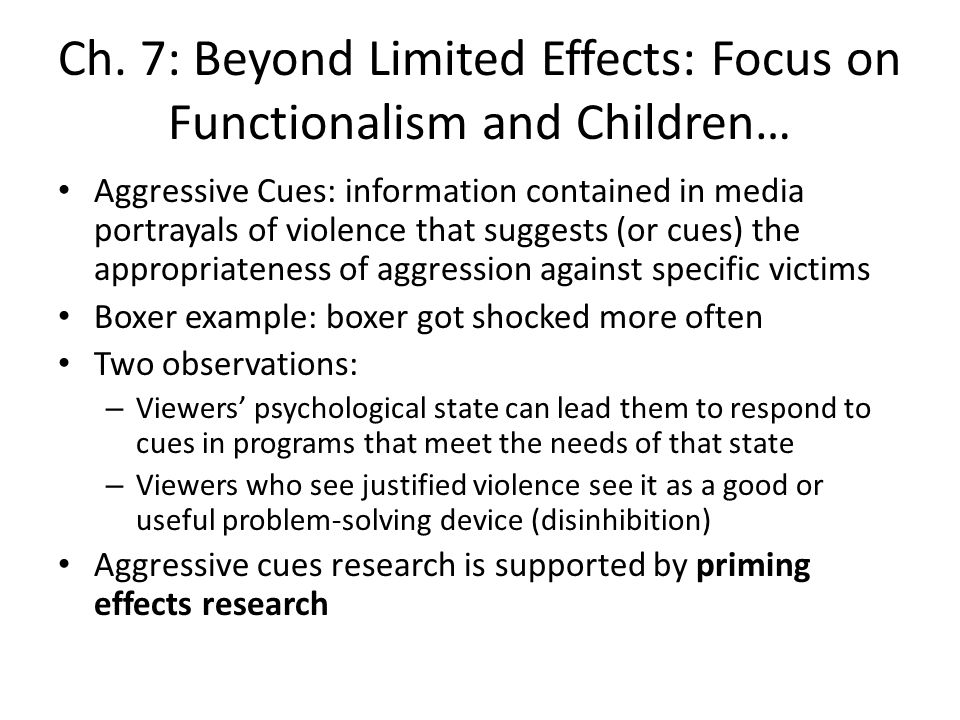 Ch. 7: Beyond Limited Effects: Focus on Functionalism and Children… Aggressive Cues: information contained in media portrayals of violence that sugges
