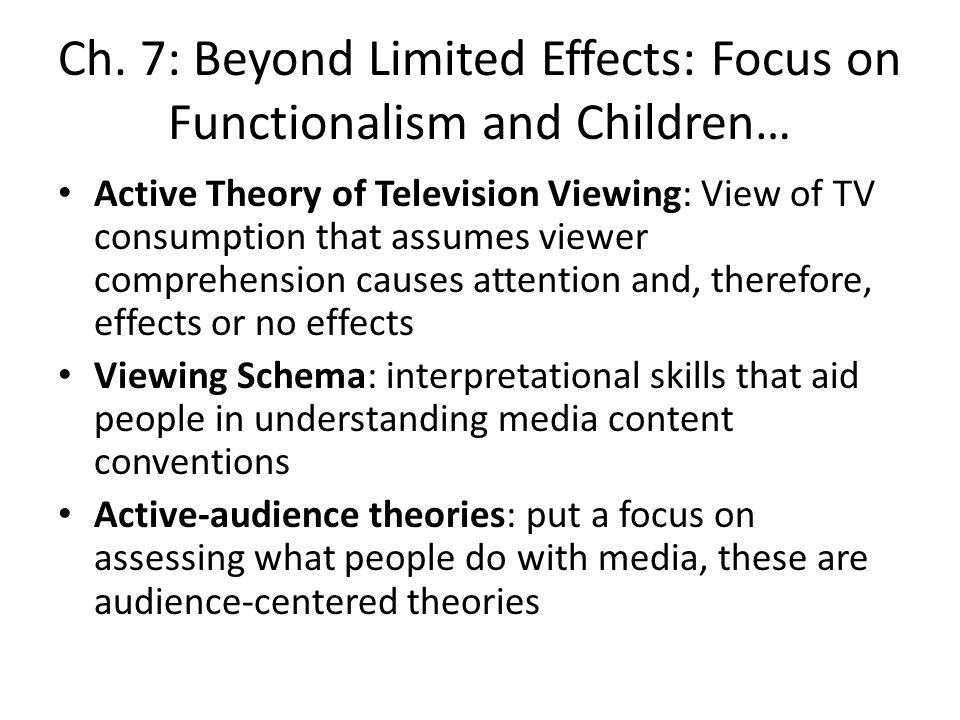 Ch. 7: Beyond Limited Effects: Focus on Functionalism and Children… Active Theory of Television Viewing: View of TV consumption that assumes viewer co
