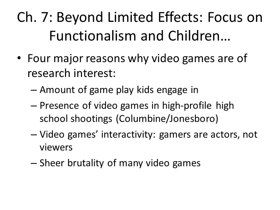 Ch. 7: Beyond Limited Effects: Focus on Functionalism and Children… Four major reasons why video games are of research interest: – Amount of game play