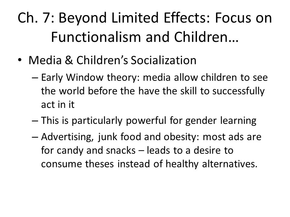 Ch. 7: Beyond Limited Effects: Focus on Functionalism and Children… Media & Childrens Socialization – Early Window theory: media allow children to see