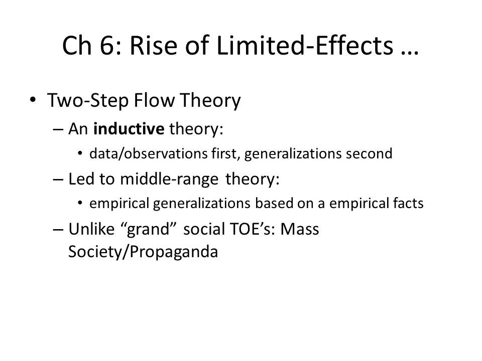 Ch 6: Rise of Limited-Effects … Two-Step Flow Theory – An inductive theory: data/observations first, generalizations second – Led to middle-range theo