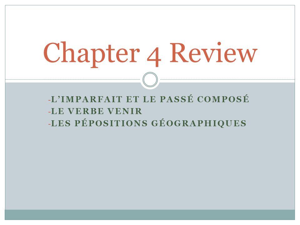 - LIMPARFAIT ET LE PASSÉ COMPOSÉ - LE VERBE VENIR - LES PÉPOSITIONS GÉOGRAPHIQUES Chapter 4 Review