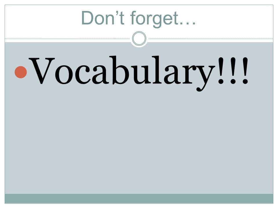 Dont forget… Vocabulary!!!