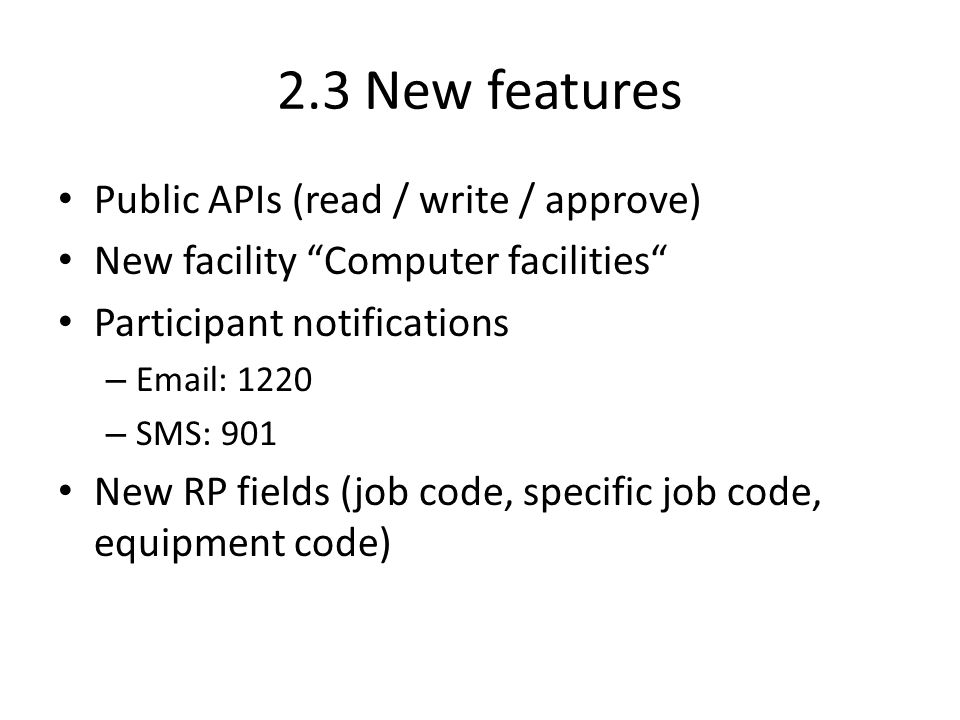 2.3 New features Public APIs (read / write / approve) New facility Computer facilities Participant notifications – Email: 1220 – SMS: 901 New RP fields (job code, specific job code, equipment code)