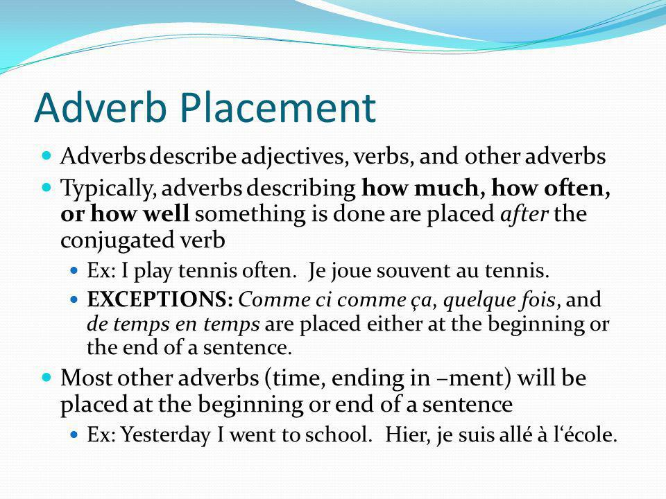Adverb Placement Adverbs describe adjectives, verbs, and other adverbs Typically, adverbs describing how much, how often, or how well something is done are placed after the conjugated verb Ex: I play tennis often.