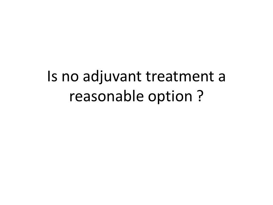 Is no adjuvant treatment a reasonable option ?