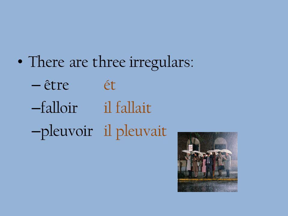 There are three irregulars: – être ét – falloir il fallait – pleuvoiril pleuvait