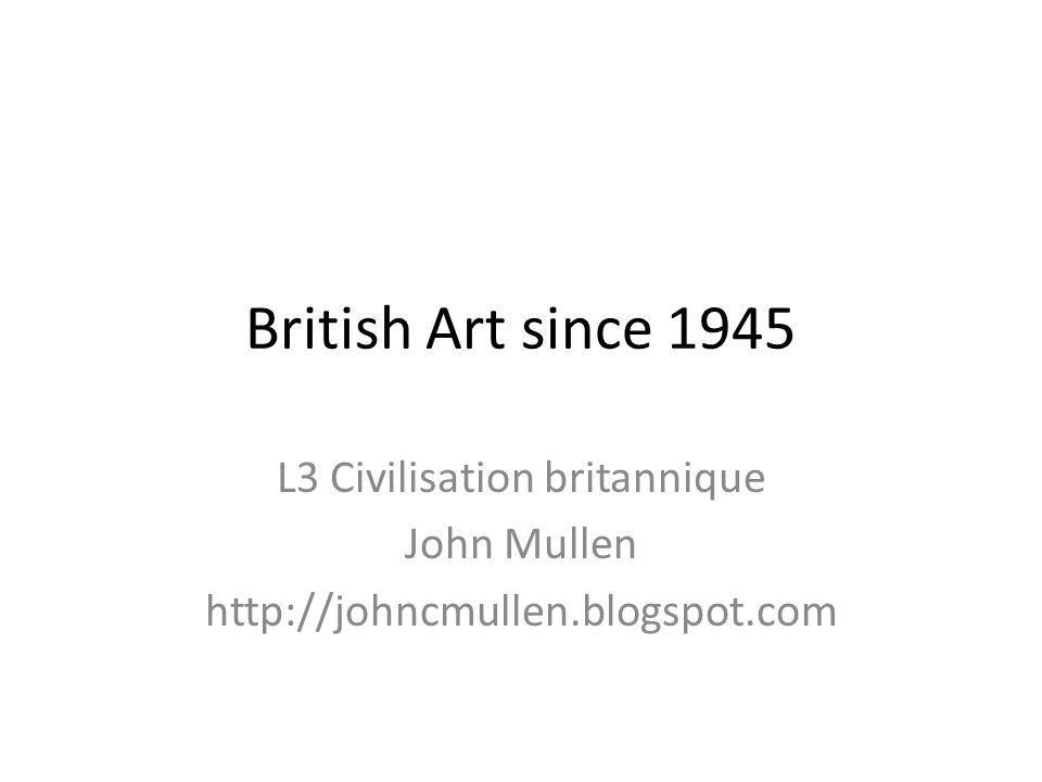 British Art since 1945 L3 Civilisation britannique John Mullen http://johncmullen.blogspot.com
