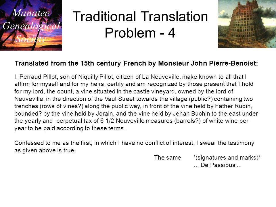 Manatee Genealogical Society Traditional Translation Problem - 4 Translated from the 15th century French by Monsieur John Pierre-Benoist: I, Perraud Pillot, son of Niquilly Pillot, citizen of La Neuveville, make known to all that I affirm for myself and for my heirs, certify and am recognized by those present that I hold for my lord, the count, a vine situated in the castle vineyard, owned by the lord of Neuveville, in the direction of the Vaul Street towards the village (public ) containing two trenches (rows of vines ) along the public way, in front of the vine held by Father Rudin, bounded.