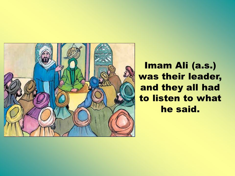 Imam Ali (a.s.) was their leader, and they all had to listen to what he said.