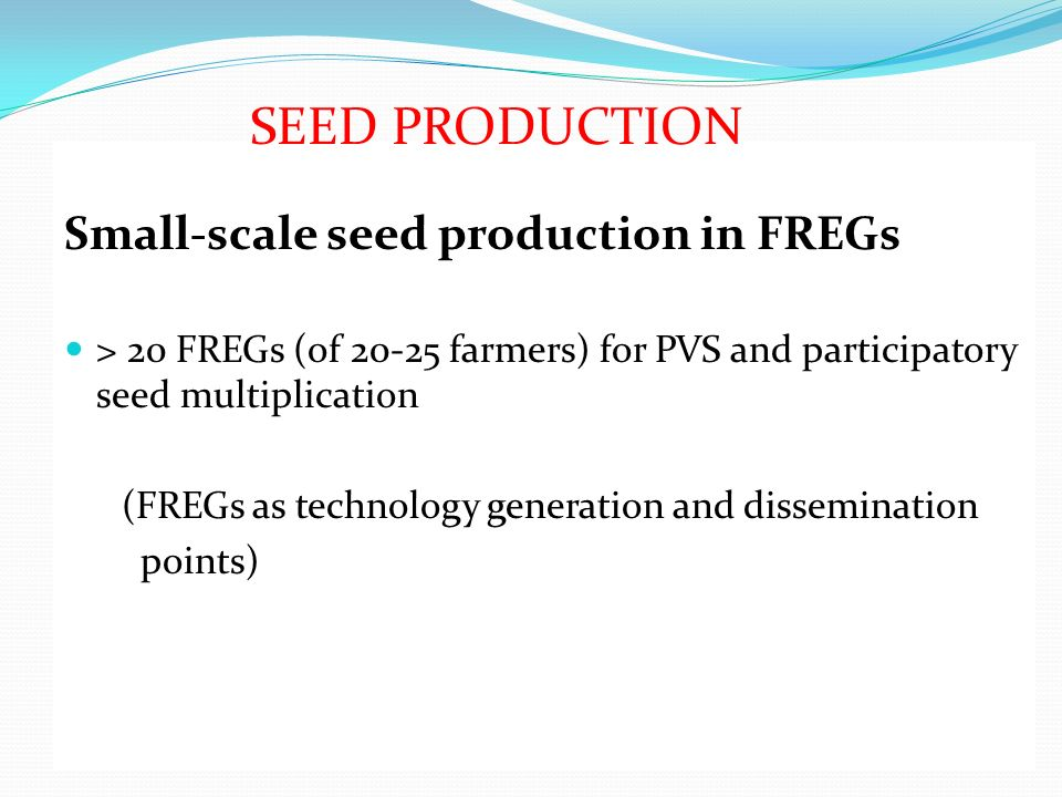 Small-scale seed production in FREGs > 20 FREGs (of 20-25 farmers) for PVS and participatory seed multiplication (FREGs as technology generation and d