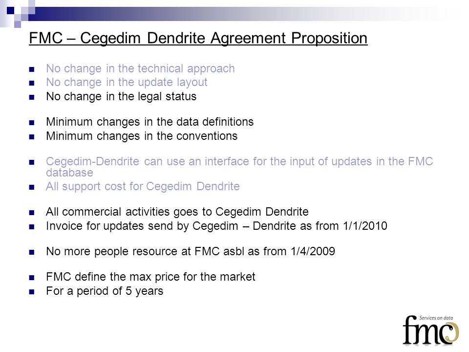 FMC – Cegedim Dendrite Agreement Proposition No change in the technical approach No change in the update layout No change in the legal status Minimum