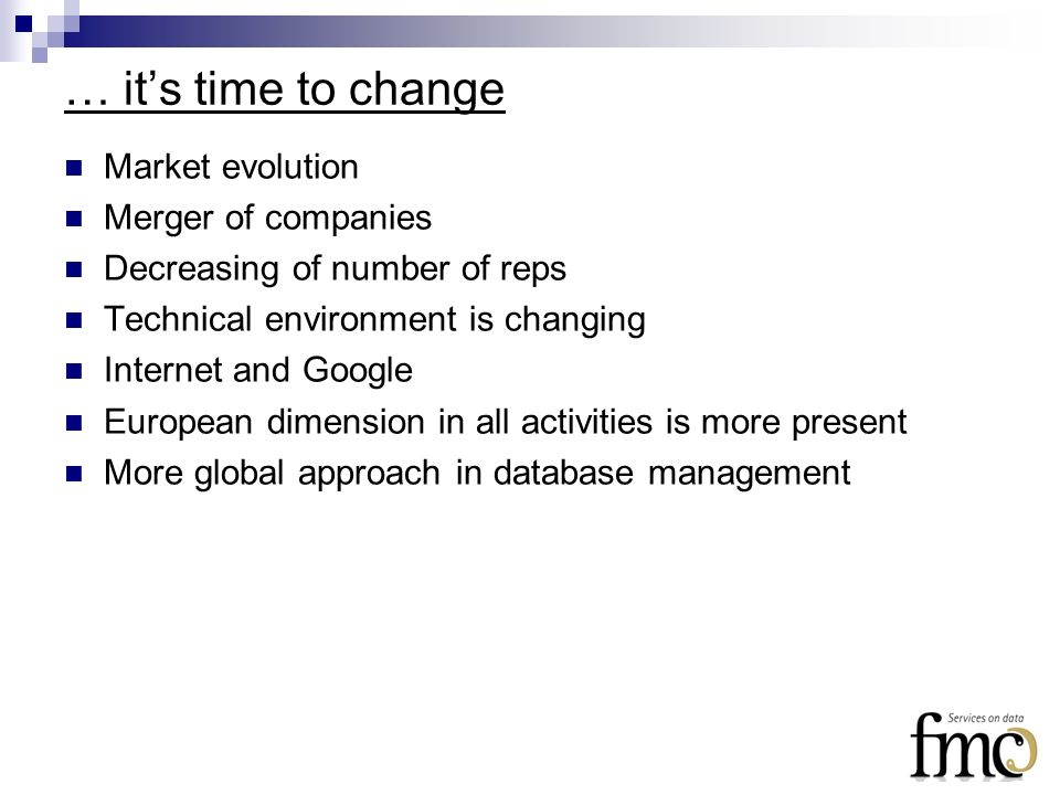 … its time to change Market evolution Merger of companies Decreasing of number of reps Technical environment is changing Internet and Google European