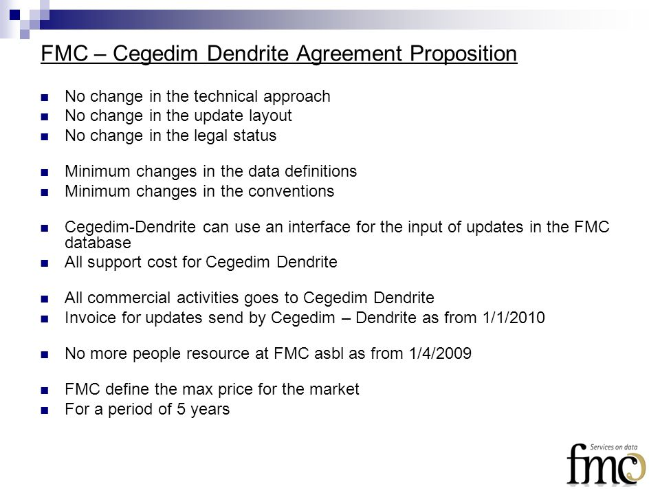 FMC – Cegedim Dendrite Agreement Proposition No change in the technical approach No change in the update layout No change in the legal status Minimum changes in the data definitions Minimum changes in the conventions Cegedim-Dendrite can use an interface for the input of updates in the FMC database All support cost for Cegedim Dendrite All commercial activities goes to Cegedim Dendrite Invoice for updates send by Cegedim – Dendrite as from 1/1/2010 No more people resource at FMC asbl as from 1/4/2009 FMC define the max price for the market For a period of 5 years