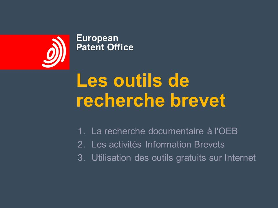 European Patent Office Les outils de recherche brevet 1.La recherche documentaire à l'OEB 2.Les activités Information Brevets 3.Utilisation des outils
