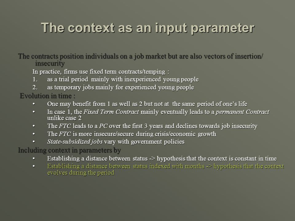 The context as an input parameter The contracts position individuals on a job market but are also vectors of insertion/ insecurity In practice, firms use fixed term contracts/temping : 1.as a trial period mainly with inexperienced young people 2.as temporary jobs mainly for experienced young people Evolution in time : Evolution in time : One may benefit from 1 as well as 2 but not at the same period of ones lifeOne may benefit from 1 as well as 2 but not at the same period of ones life In case 1, the Fixed Term Contract mainly eventually leads to a permanent Contract unlike case 2In case 1, the Fixed Term Contract mainly eventually leads to a permanent Contract unlike case 2 The FTC leads to a PC over the first 3 years and declines towards job insecurityThe FTC leads to a PC over the first 3 years and declines towards job insecurity The FTC is more insecure/secure during crisis/economic growthThe FTC is more insecure/secure during crisis/economic growth State-subsidized jobs vary with government policiesState-subsidized jobs vary with government policies Including context in parameters by Establishing a distance between status -> hypothesis that the context is constant in timeEstablishing a distance between status -> hypothesis that the context is constant in time Establishing a distance between status indexed with months -> hypothesis that the context evolves during the periodEstablishing a distance between status indexed with months -> hypothesis that the context evolves during the period