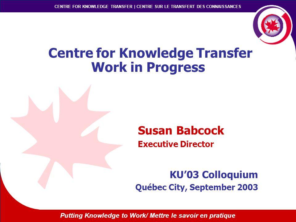 Putting Knowledge to Work/ Mettre le savoir en pratique CENTRE FOR KNOWLEDGE TRANSFER | CENTRE SUR LE TRANSFERT DES CONNAISSANCES Centre for Knowledge