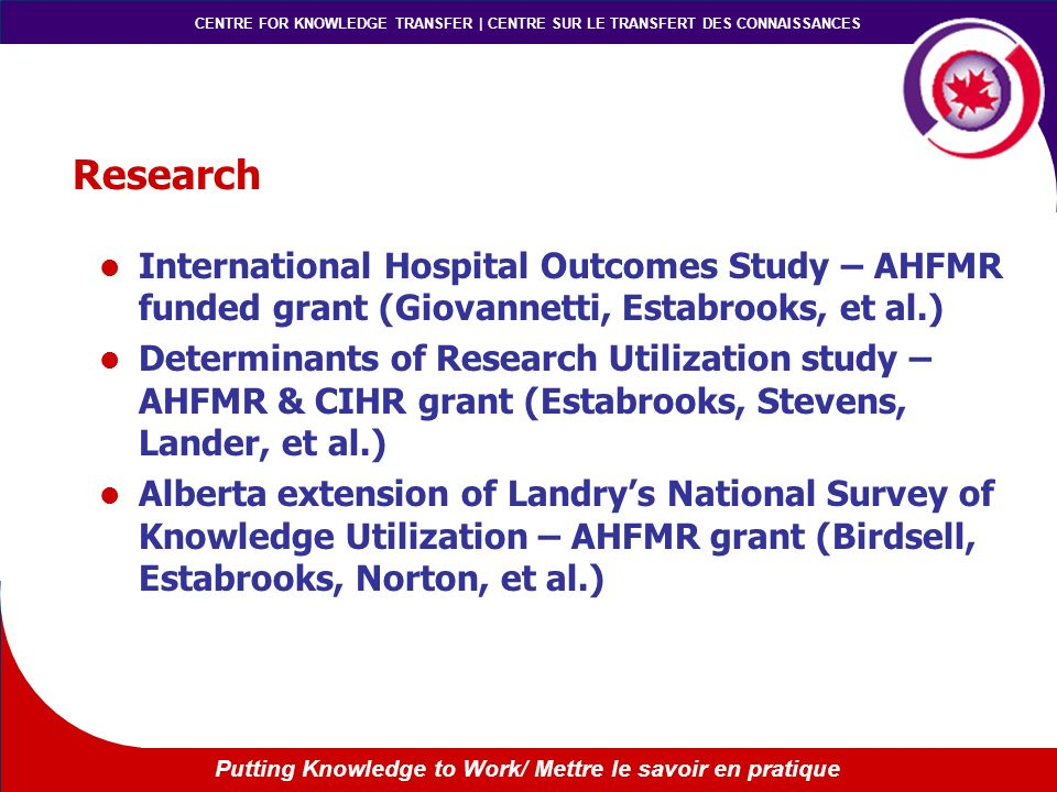 CENTRE FOR KNOWLEDGE TRANSFER | CENTRE SUR LE TRANSFERT DES CONNAISSANCES Putting Knowledge to Work/ Mettre le savoir en pratique Research International Hospital Outcomes Study – AHFMR funded grant (Giovannetti, Estabrooks, et al.) Determinants of Research Utilization study – AHFMR & CIHR grant (Estabrooks, Stevens, Lander, et al.) Alberta extension of Landrys National Survey of Knowledge Utilization – AHFMR grant (Birdsell, Estabrooks, Norton, et al.)