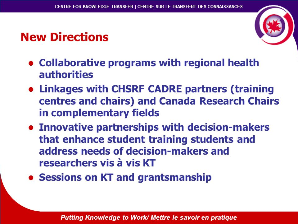 CENTRE FOR KNOWLEDGE TRANSFER | CENTRE SUR LE TRANSFERT DES CONNAISSANCES Putting Knowledge to Work/ Mettre le savoir en pratique New Directions Collaborative programs with regional health authorities Linkages with CHSRF CADRE partners (training centres and chairs) and Canada Research Chairs in complementary fields Innovative partnerships with decision-makers that enhance student training students and address needs of decision-makers and researchers vis à vis KT Sessions on KT and grantsmanship