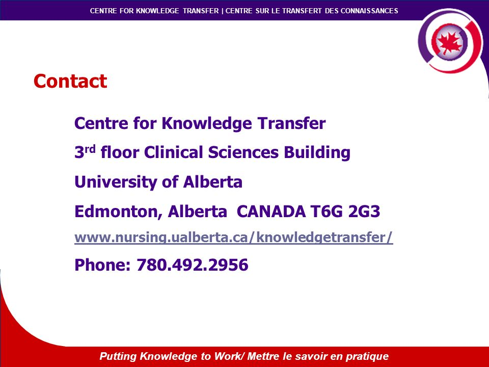 CENTRE FOR KNOWLEDGE TRANSFER | CENTRE SUR LE TRANSFERT DES CONNAISSANCES Putting Knowledge to Work/ Mettre le savoir en pratique Contact Centre for Knowledge Transfer 3 rd floor Clinical Sciences Building University of Alberta Edmonton, Alberta CANADA T6G 2G3 www.nursing.ualberta.ca/knowledgetransfer/ Phone: 780.492.2956