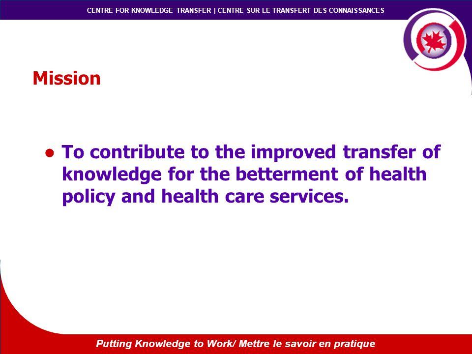 CENTRE FOR KNOWLEDGE TRANSFER | CENTRE SUR LE TRANSFERT DES CONNAISSANCES Putting Knowledge to Work/ Mettre le savoir en pratique Mission To contribut