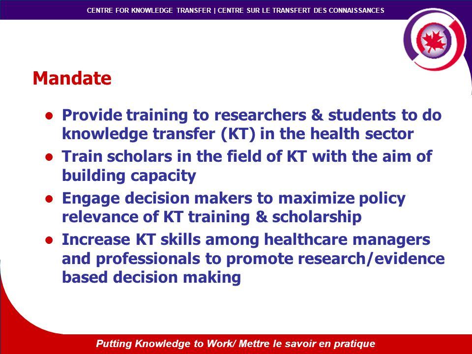 CENTRE FOR KNOWLEDGE TRANSFER | CENTRE SUR LE TRANSFERT DES CONNAISSANCES Putting Knowledge to Work/ Mettre le savoir en pratique Mandate Provide trai