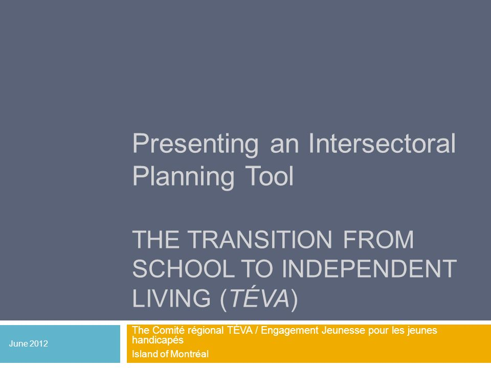 Presenting an Intersectoral Planning Tool THE TRANSITION FROM SCHOOL TO INDEPENDENT LIVING (TÉVA) The Comité régional TÉVA / Engagement Jeunesse pour