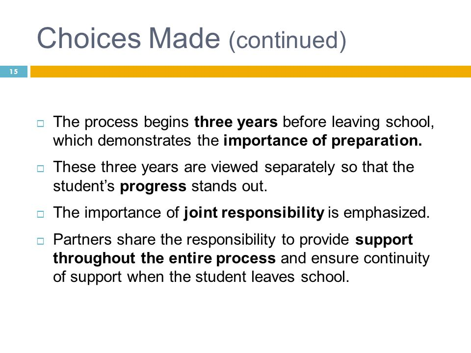Choices Made (continued) The process begins three years before leaving school, which demonstrates the importance of preparation. These three years are