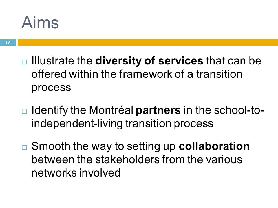 Aims Illustrate the diversity of services that can be offered within the framework of a transition process Identify the Montréal partners in the schoo