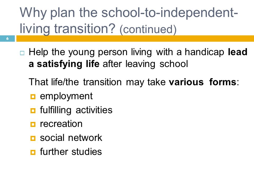 Why plan the school-to-independent- living transition? (continued) Help the young person living with a handicap lead a satisfying life after leaving s