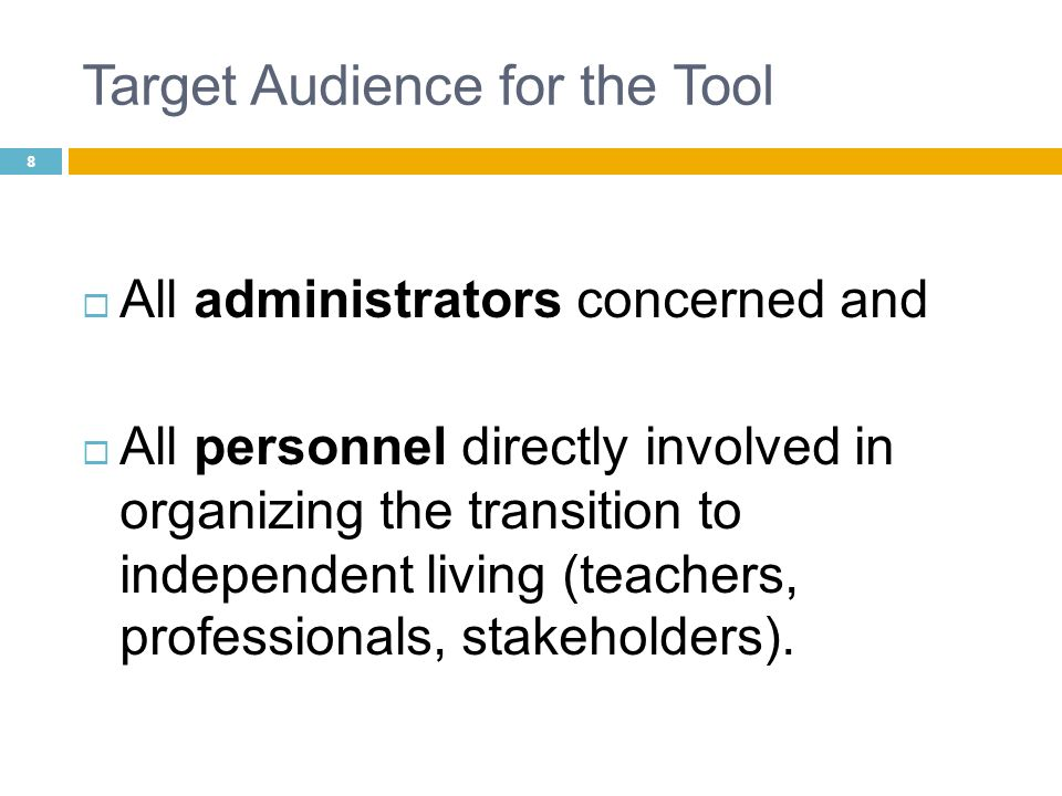 Target Audience for the Tool All administrators concerned and All personnel directly involved in organizing the transition to independent living (teac