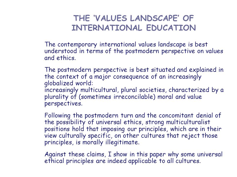 THE VALUES LANDSCAPE OF INTERNATIONAL EDUCATION The contemporary international values landscape is best understood in terms of the postmodern perspect
