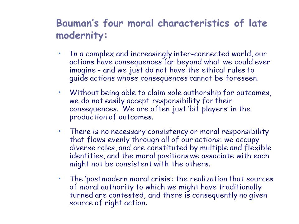 Baumans four moral characteristics of late modernity: In a complex and increasingly inter-connected world, our actions have consequences far beyond wh