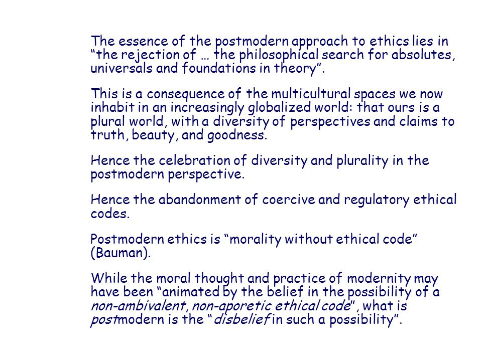 The essence of the postmodern approach to ethics lies in the rejection of … the philosophical search for absolutes, universals and foundations in theo