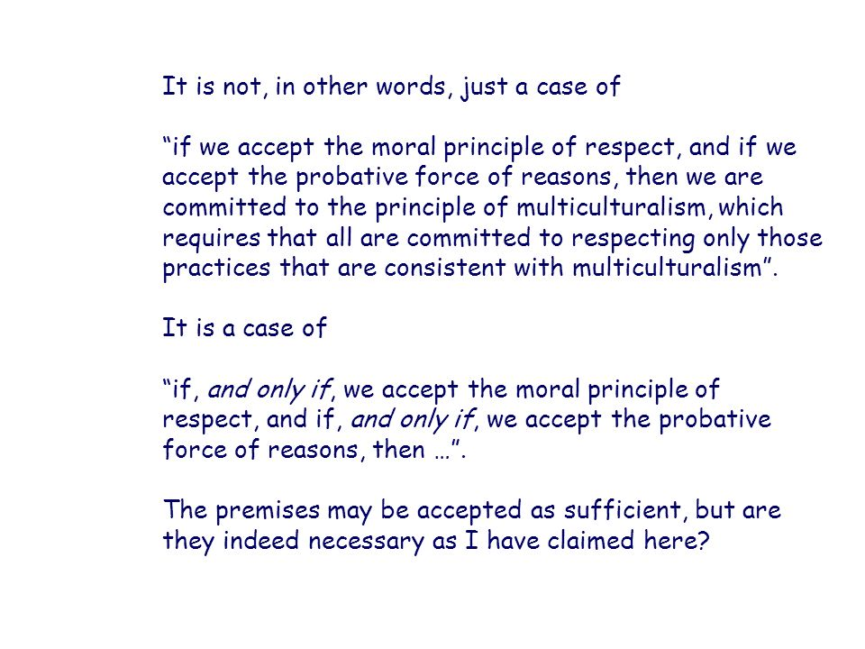 It is not, in other words, just a case of if we accept the moral principle of respect, and if we accept the probative force of reasons, then we are co