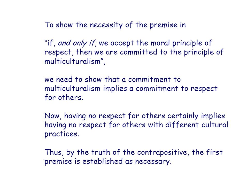 To show the necessity of the premise in if, and only if, we accept the moral principle of respect, then we are committed to the principle of multicult