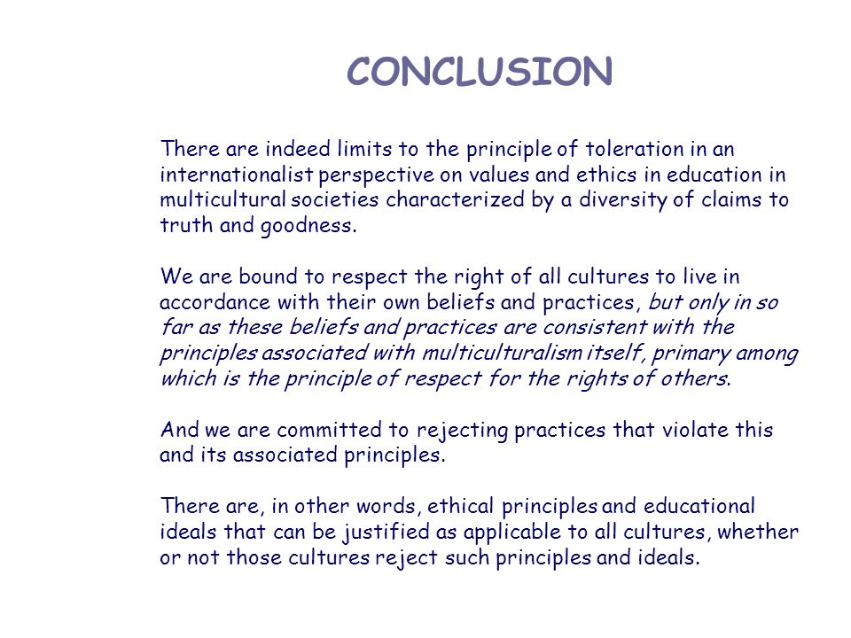CONCLUSION There are indeed limits to the principle of toleration in an internationalist perspective on values and ethics in education in multicultura
